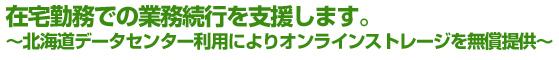 在宅勤務での業務続行を支援します。 ~北海道データセンター利用によりオンラインストレージを無償提供~